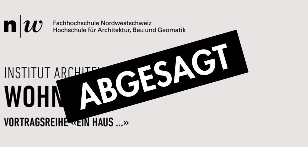 ABGESAGT: Vortragsserie «Ein Haus...» des Instituts Architektur der Fachhochschule Nordwestschweiz FHNW